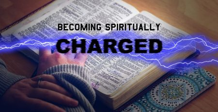 By study, prayer, meditation in the Word, you will find yourself becoming spiritually charged.